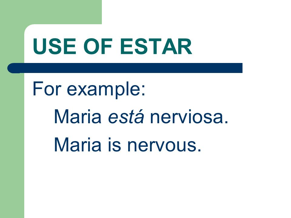 USE OF ESTAR For example: Maria está nerviosa. Maria is nervous.