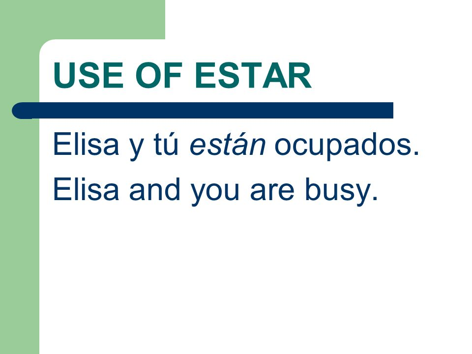 USE OF ESTAR Elisa y tú están ocupados. Elisa and you are busy.