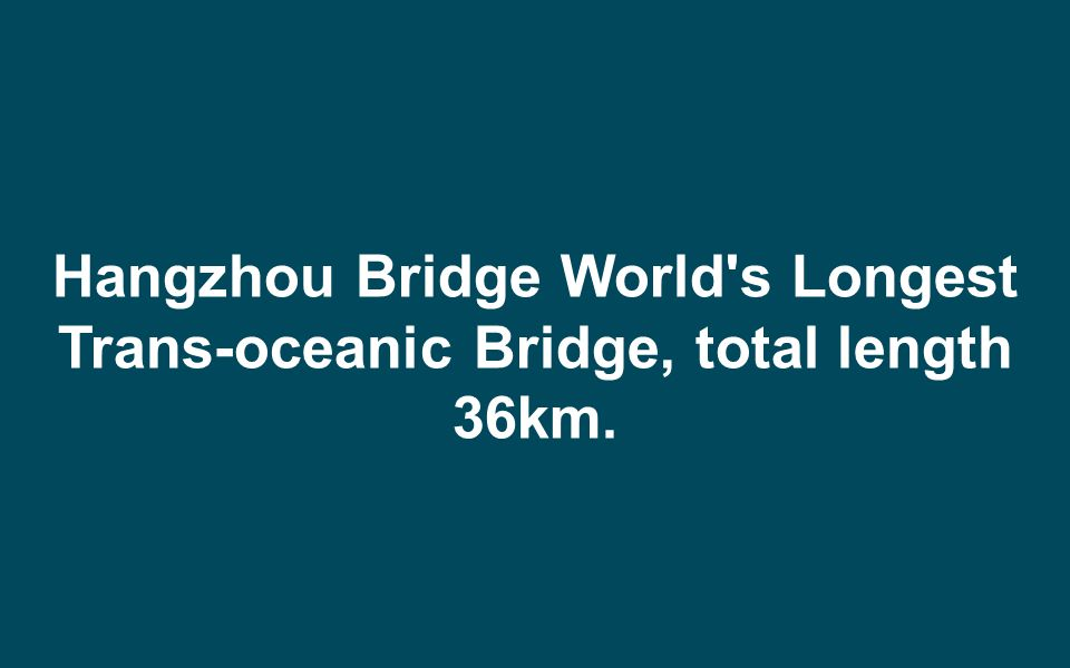 Hangzhou Bridge World s Longest Trans-oceanic Bridge, total length 36km.