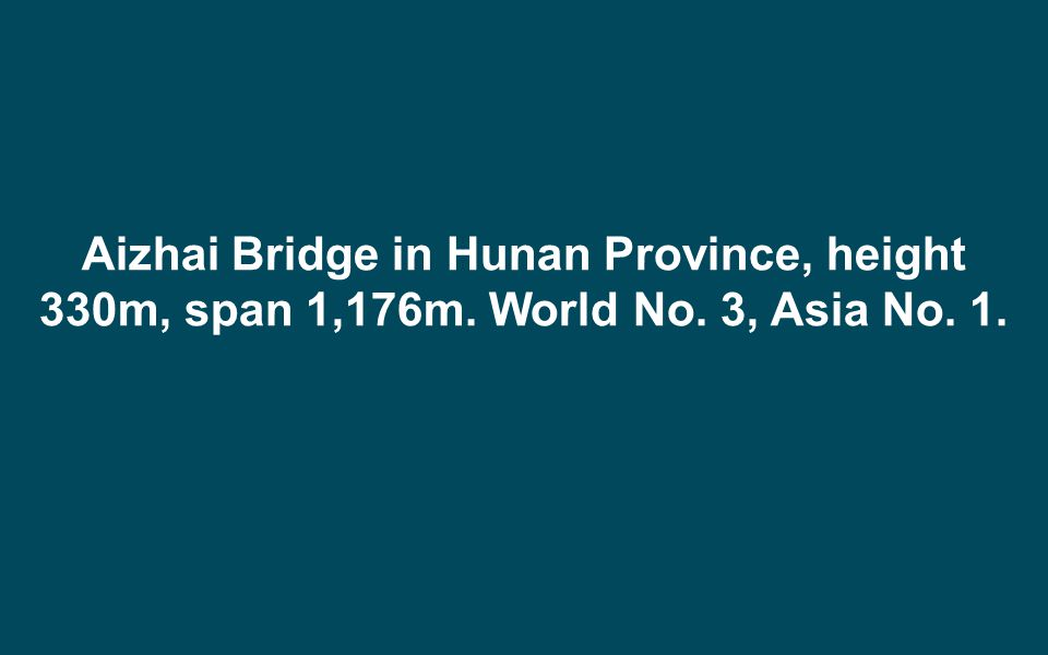 Aizhai Bridge in Hunan Province, height 330m, span 1,176m. World No