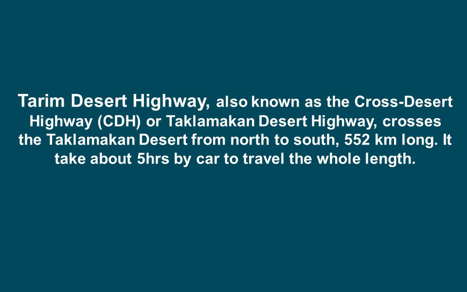 Tarim Desert Highway, also known as the Cross-Desert Highway (CDH) or Taklamakan Desert Highway, crosses the Taklamakan Desert from north to south, 552 km long.
