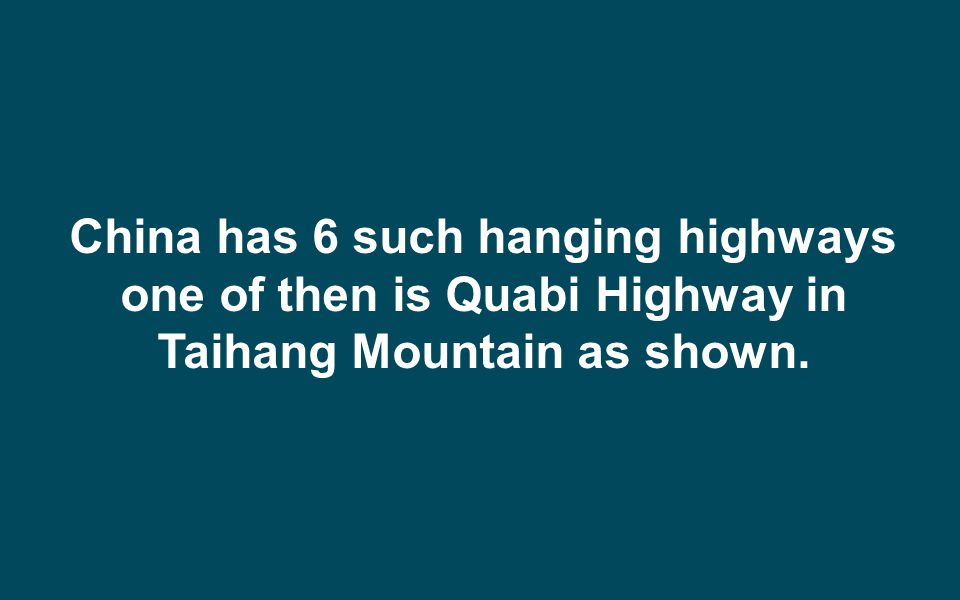 China has 6 such hanging highways one of then is Quabi Highway in Taihang Mountain as shown.