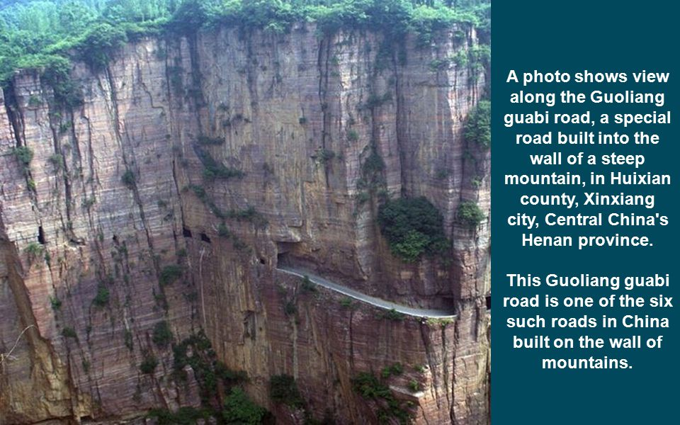 A photo shows view along the Guoliang guabi road, a special road built into the wall of a steep mountain, in Huixian county, Xinxiang city, Central China s Henan province.