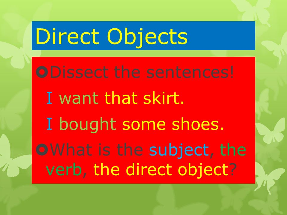 Direct Objects Dissect the sentences! I want that skirt.