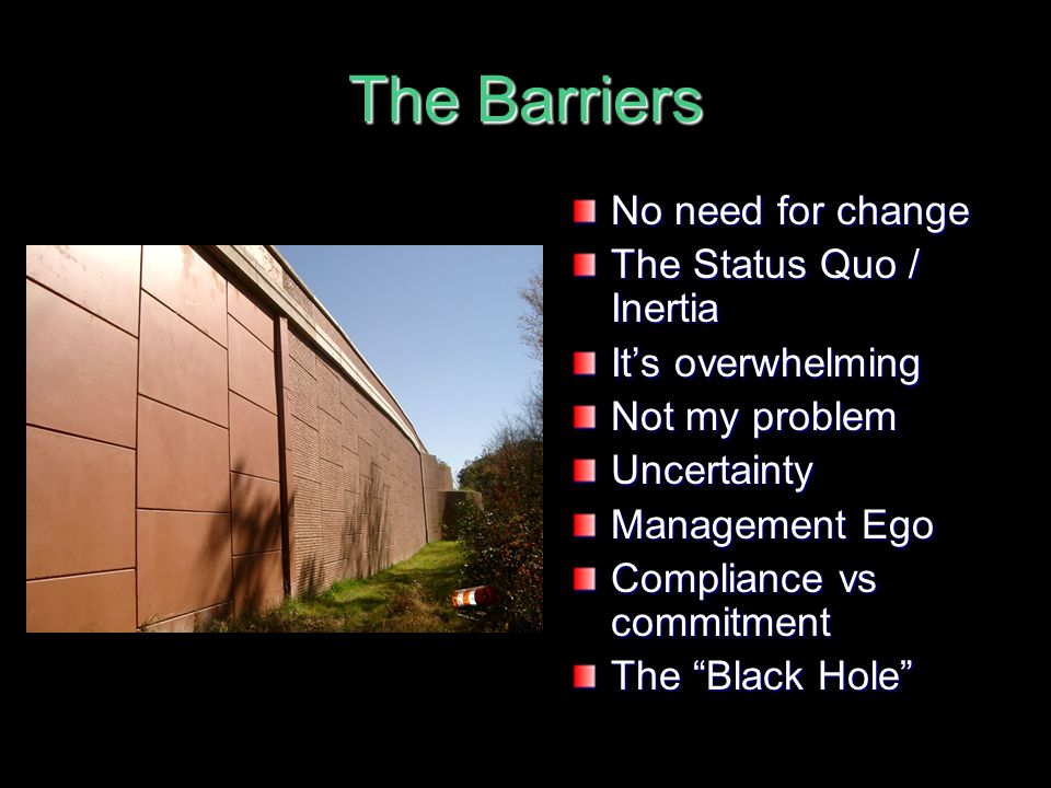 The Barriers No need for change The Status Quo / Inertia