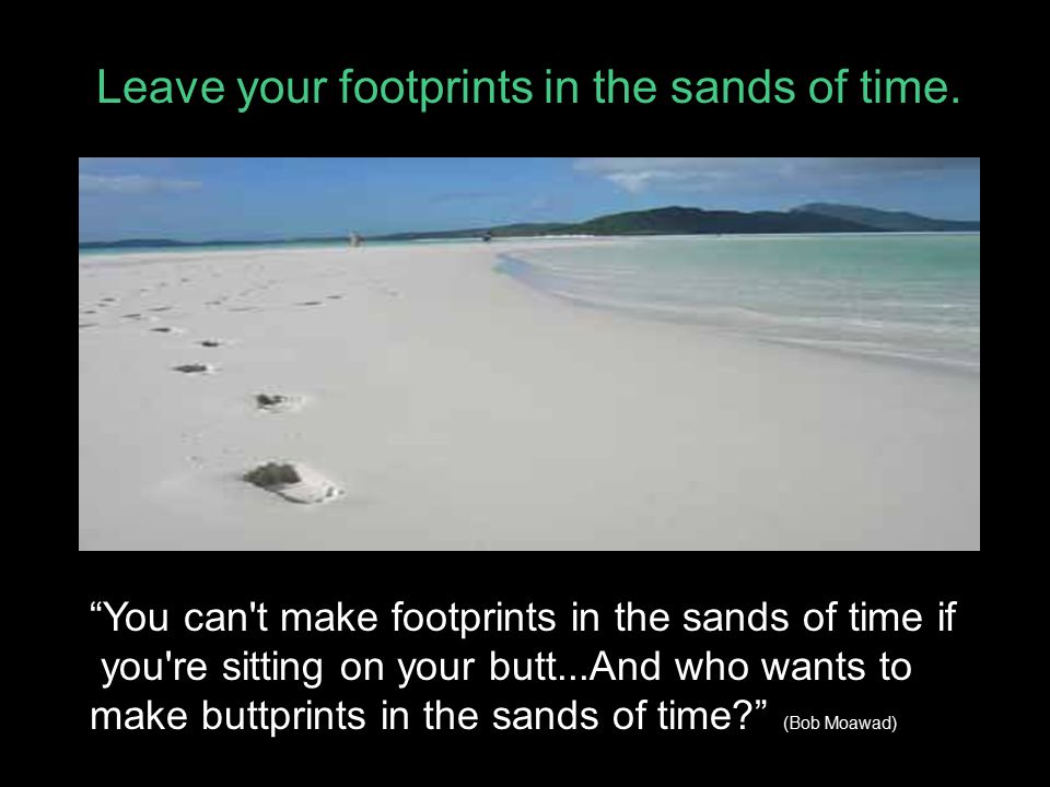 Leave your footprints in the sands of time.