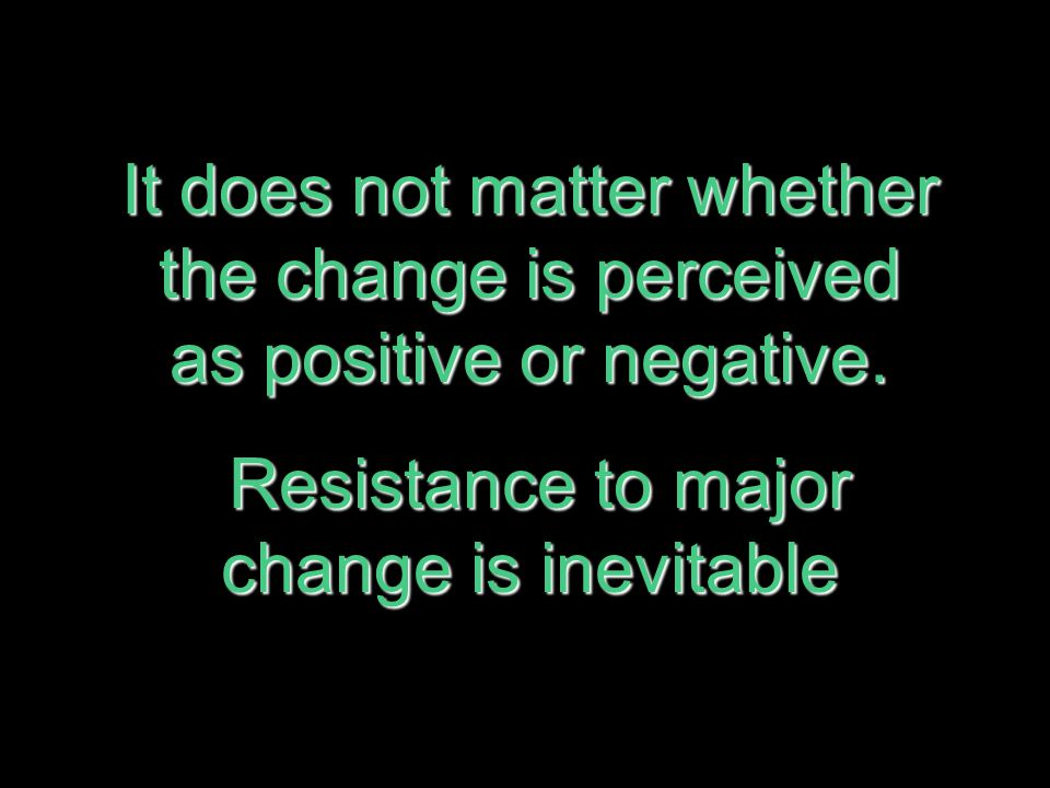 Resistance to major change is inevitable