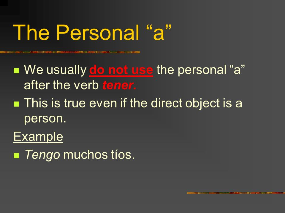 The Personal a We usually do not use the personal a after the verb tener. This is true even if the direct object is a person.