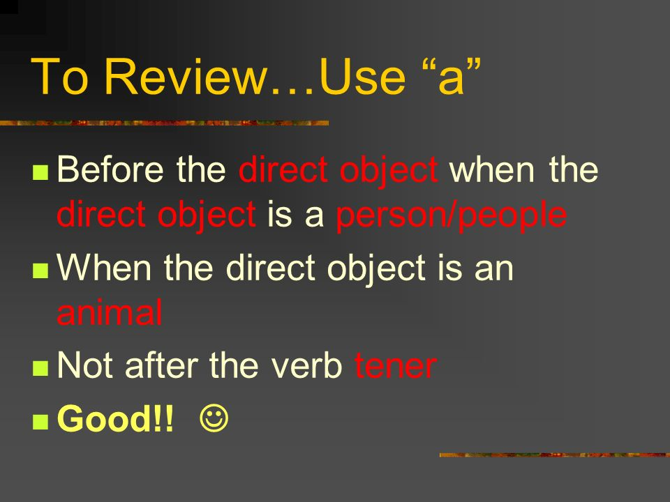 To Review…Use a Before the direct object when the direct object is a person/people. When the direct object is an animal.