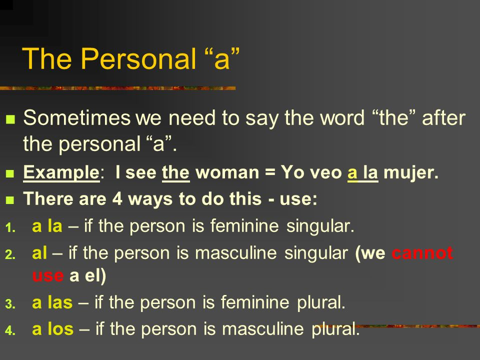 The Personal a Sometimes we need to say the word the after the personal a . Example: I see the woman = Yo veo a la mujer.