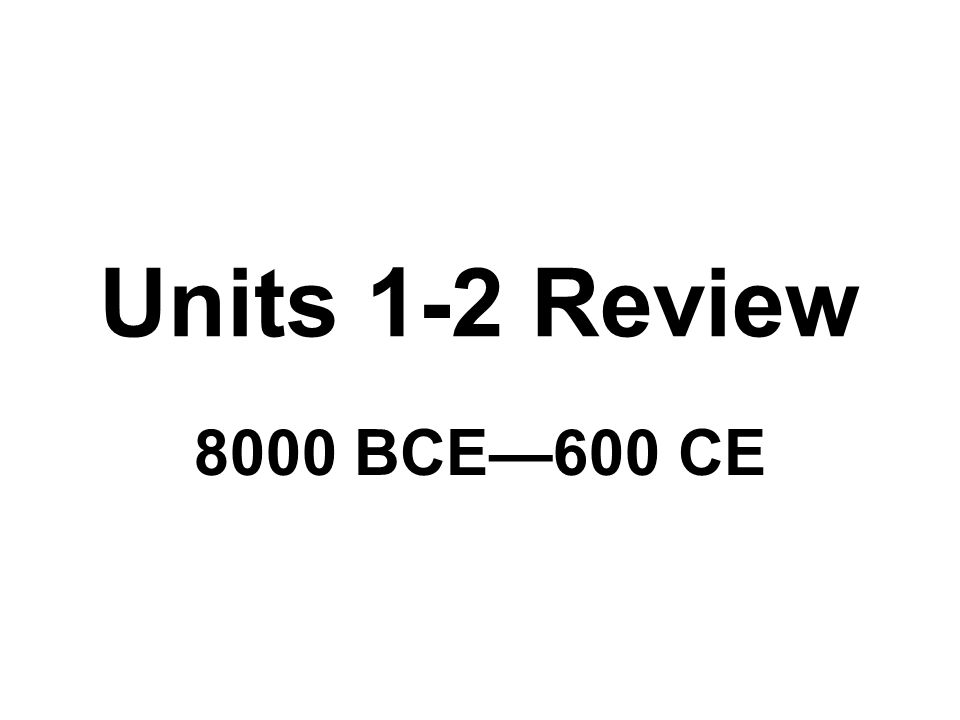 Units 1-2 Review 8000 BCE—600 CE