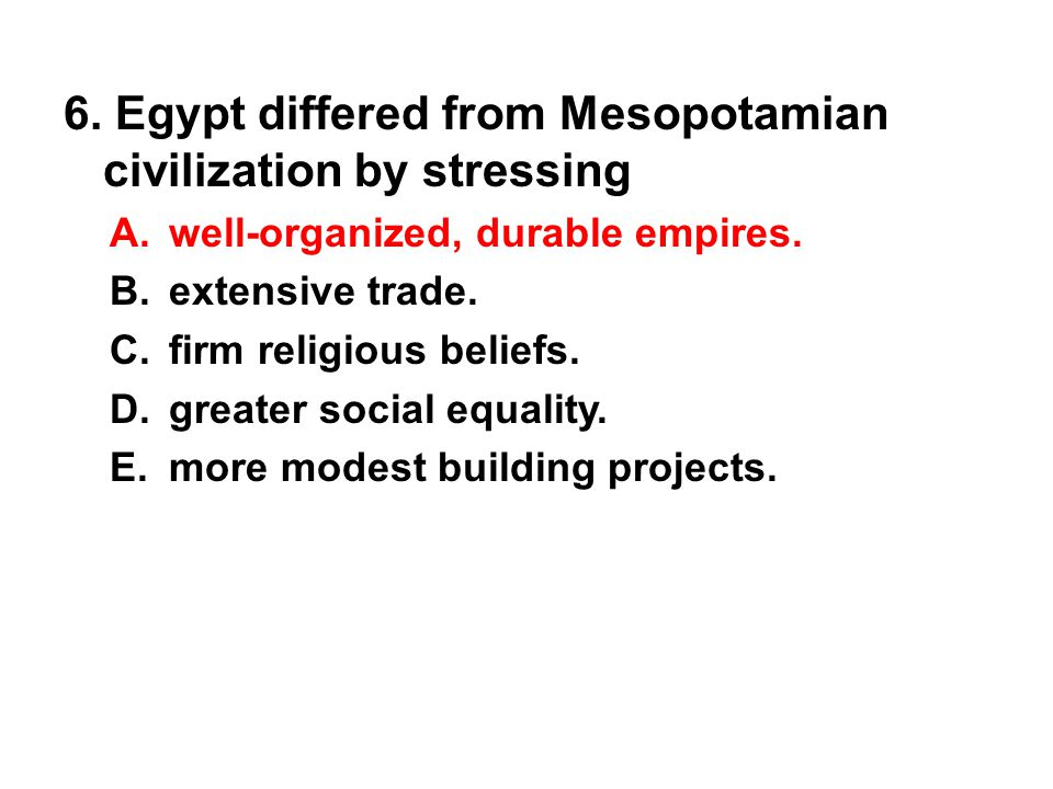 6. Egypt differed from Mesopotamian civilization by stressing