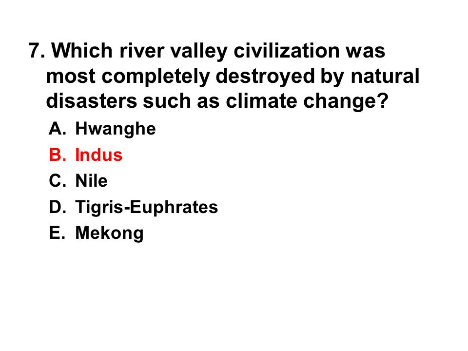 7. Which river valley civilization was most completely destroyed by natural disasters such as climate change