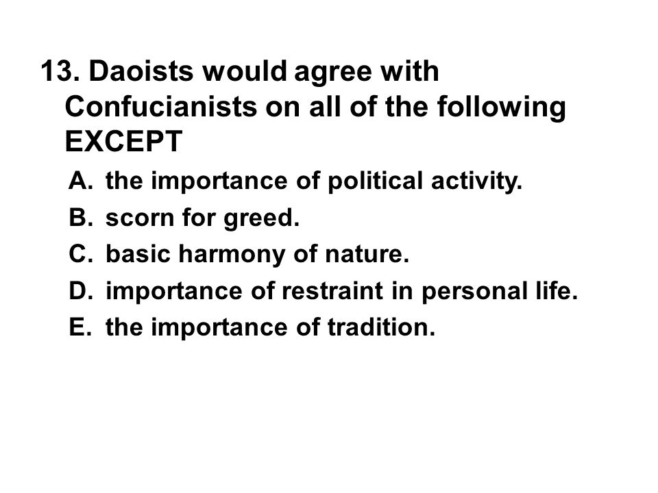 13. Daoists would agree with Confucianists on all of the following EXCEPT