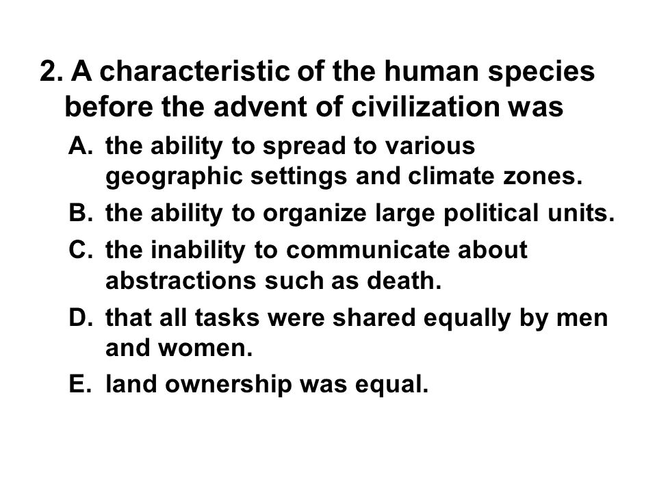 2. A characteristic of the human species before the advent of civilization was