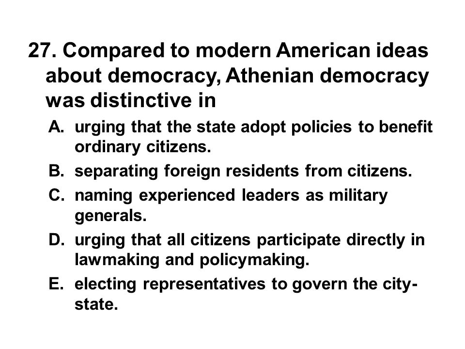 27. Compared to modern American ideas about democracy, Athenian democracy was distinctive in