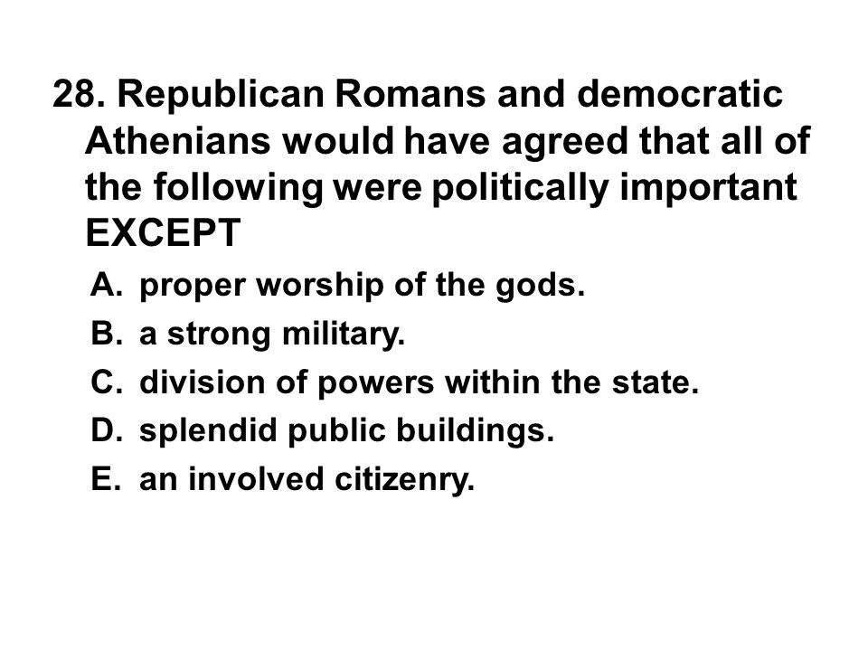 28. Republican Romans and democratic Athenians would have agreed that all of the following were politically important EXCEPT