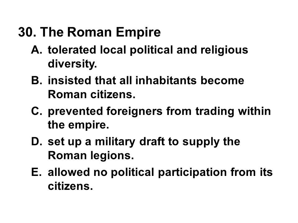 30. The Roman Empire tolerated local political and religious diversity. insisted that all inhabitants become Roman citizens.