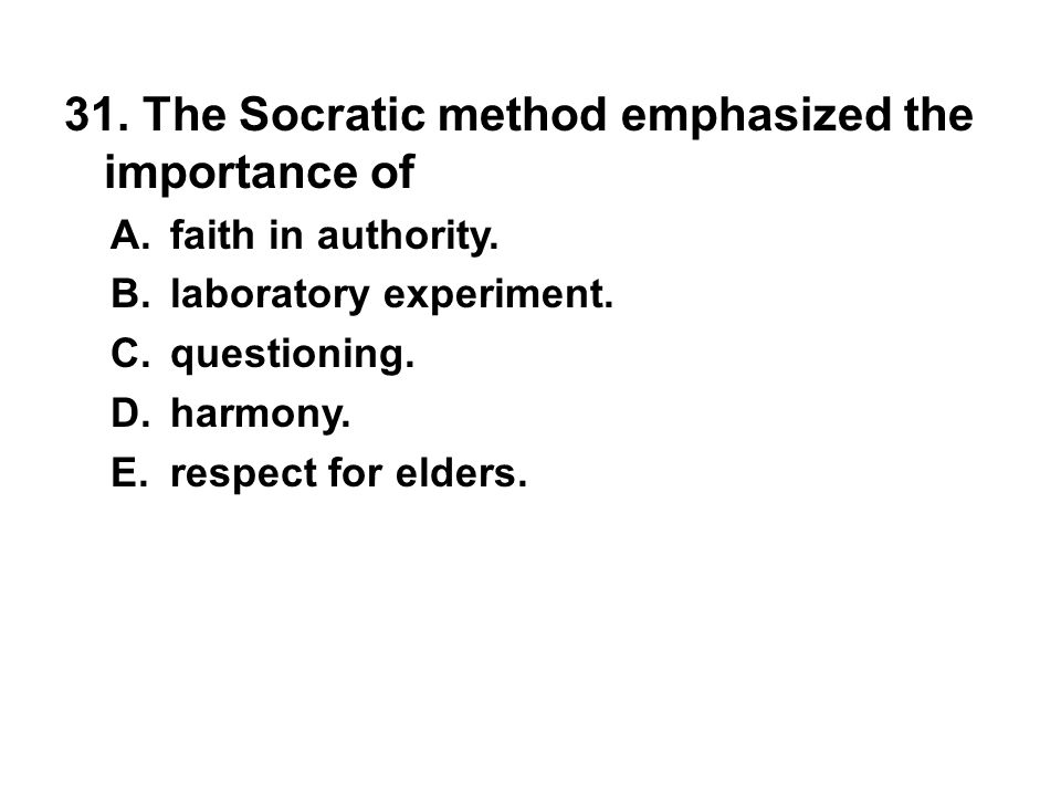 31. The Socratic method emphasized the importance of