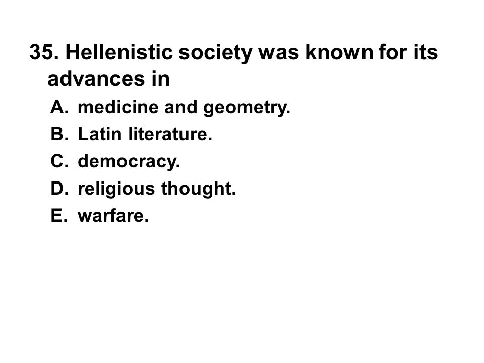 35. Hellenistic society was known for its advances in