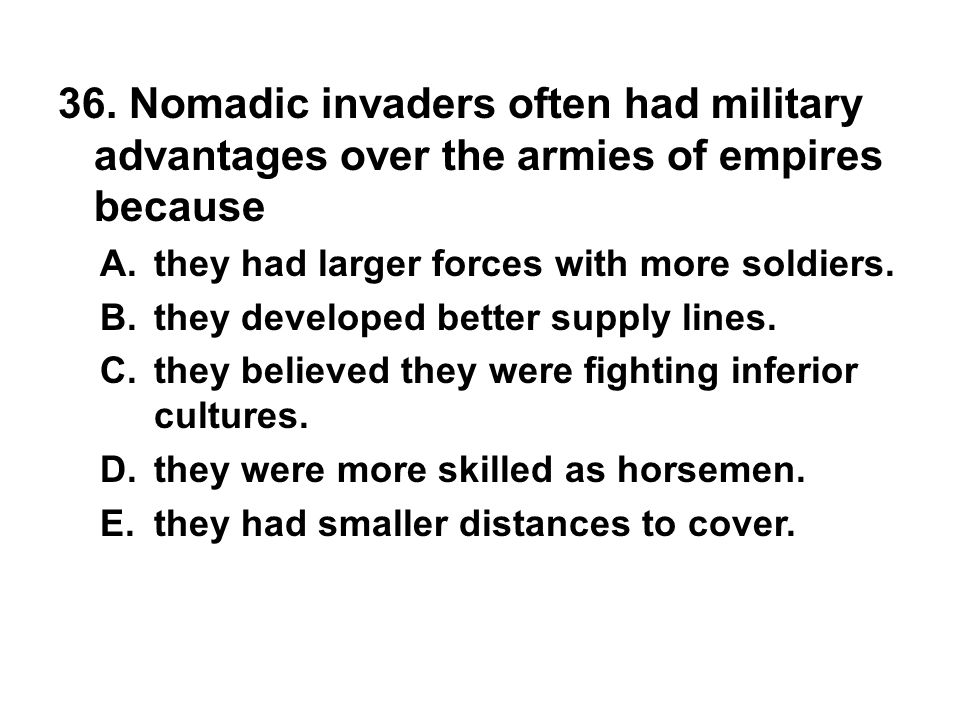 36. Nomadic invaders often had military advantages over the armies of empires because