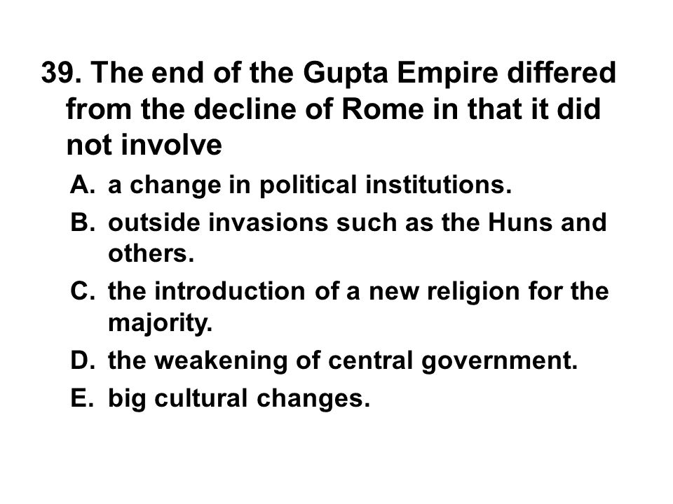 39. The end of the Gupta Empire differed from the decline of Rome in that it did not involve