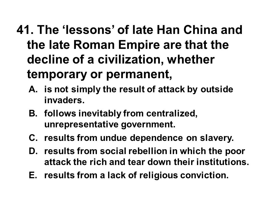 41. The 'lessons' of late Han China and the late Roman Empire are that the decline of a civilization, whether temporary or permanent,