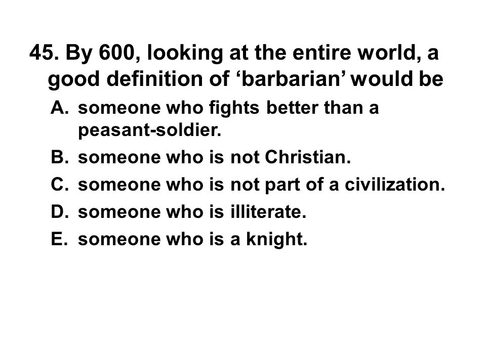 45. By 600, looking at the entire world, a good definition of 'barbarian' would be