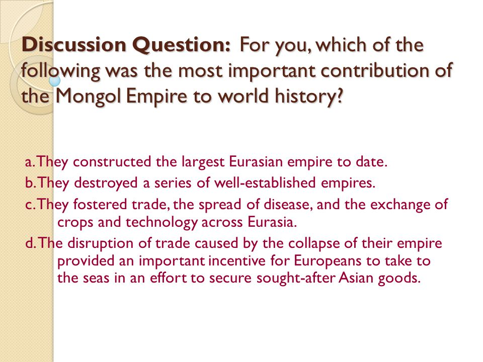 Discussion Question: For you, which of the following was the most important contribution of the Mongol Empire to world history