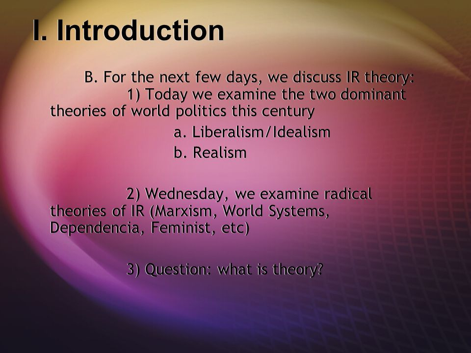 I. Introduction B. For the next few days, we discuss IR theory: 1) Today we examine the two dominant theories of world politics this century.