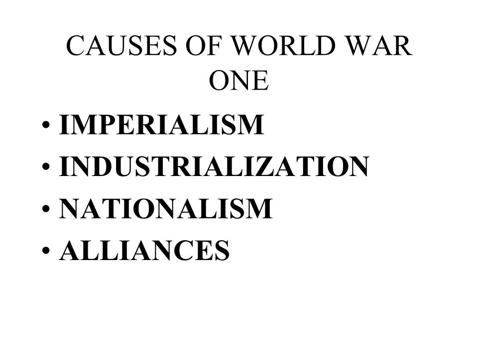 CAUSES OF WORLD WAR ONE IMPERIALISM INDUSTRIALIZATION NATIONALISM ALLIANCES