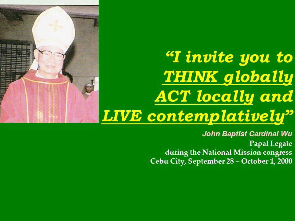 I invite you to THINK globally ACT locally and LIVE contemplatively John Baptist Cardinal Wu Papal Legate during the National Mission congress Cebu City, September 28 – October 1, 2000