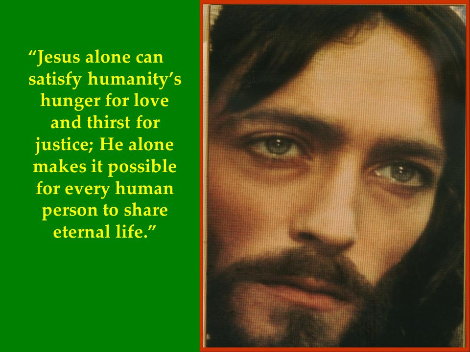 Jesus alone can satisfy humanity's hunger for love and thirst for justice; He alone makes it possible for every human person to share eternal life.