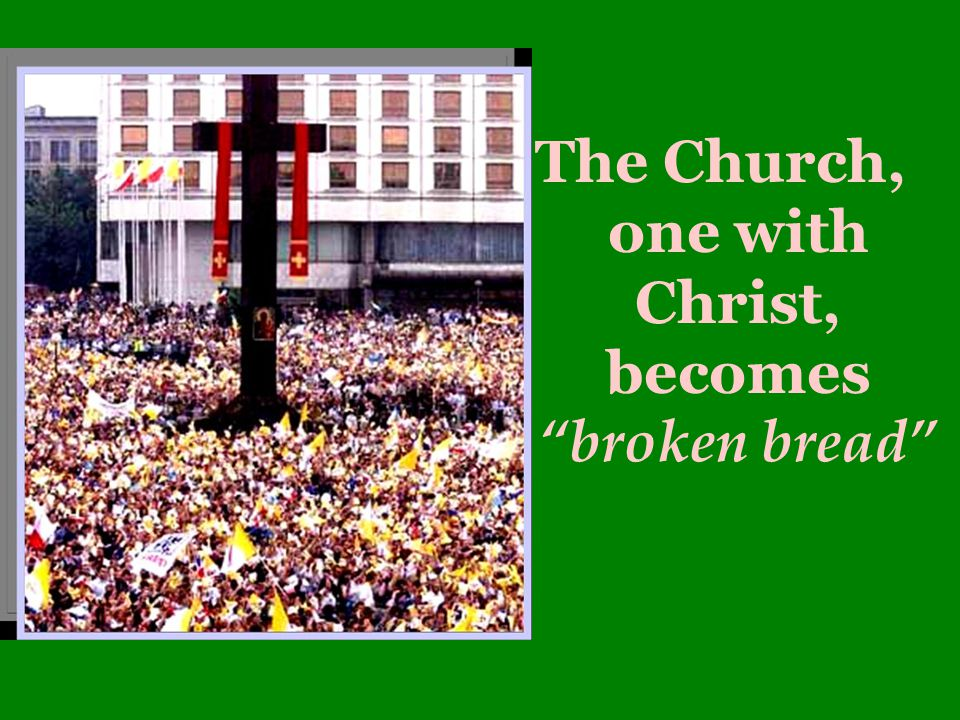 The Church, one with Christ, becomes broken bread