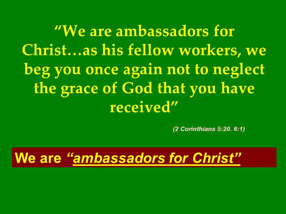 We are ambassadors for Christ…as his fellow workers, we beg you once again not to neglect the grace of God that you have received (2 Corinthians 5:20. 6:1)