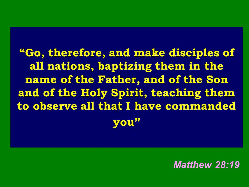 Go, therefore, and make disciples of all nations, baptizing them in the name of the Father, and of the Son and of the Holy Spirit, teaching them to observe all that I have commanded you