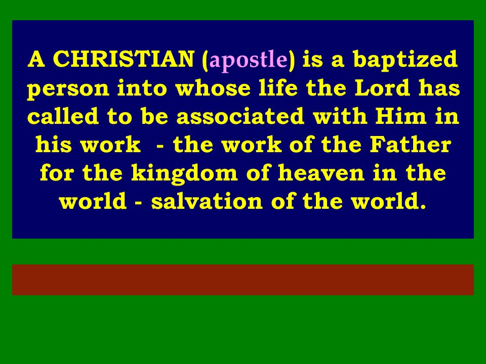 A CHRISTIAN (apostle) is a baptized person into whose life the Lord has called to be associated with Him in his work - the work of the Father for the kingdom of heaven in the world - salvation of the world.