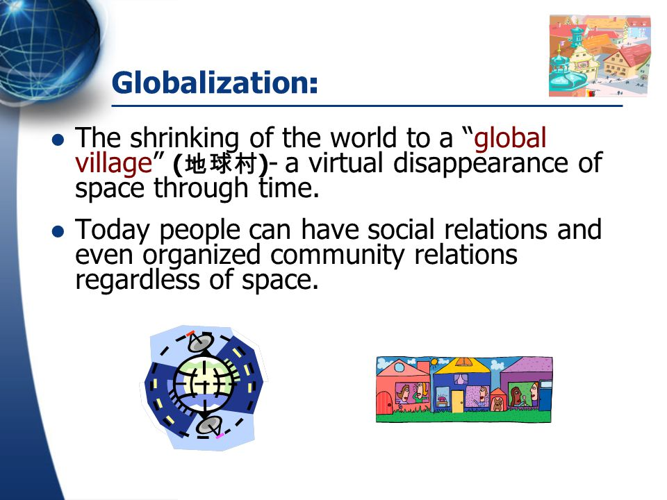 Globalization: The shrinking of the world to a global village (地球村)- a virtual disappearance of space through time.