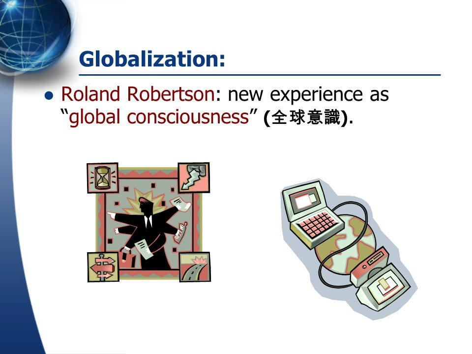 Globalization: Roland Robertson: new experience as global consciousness (全球意識).
