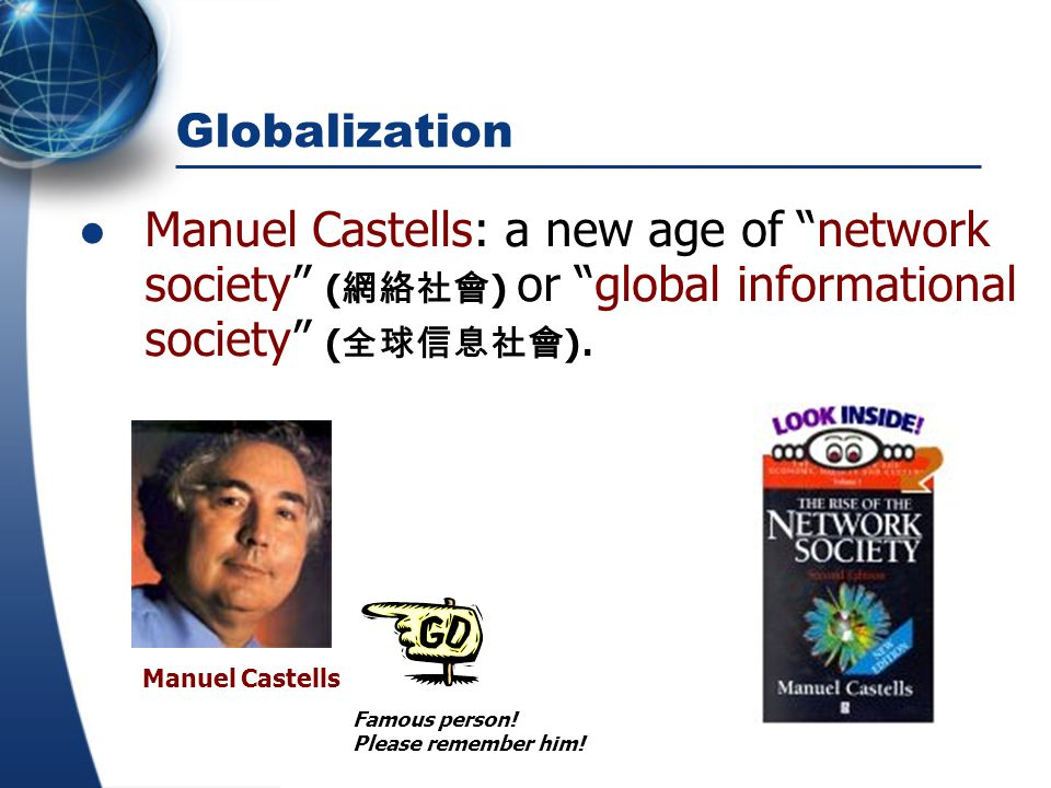 Globalization Manuel Castells: a new age of network society (網絡社會) or global informational society (全球信息社會).