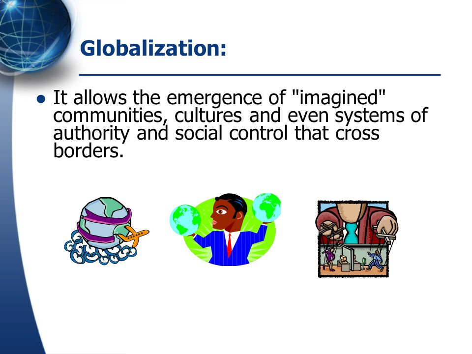 Globalization: It allows the emergence of imagined communities, cultures and even systems of authority and social control that cross borders.