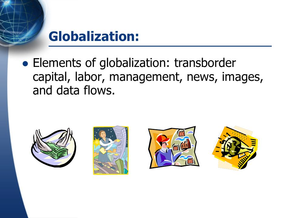 Globalization: Elements of globalization: transborder capital, labor, management, news, images, and data flows.