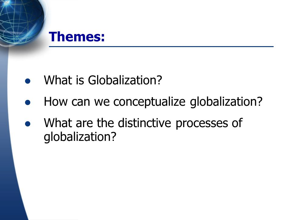 Themes: What is Globalization How can we conceptualize globalization