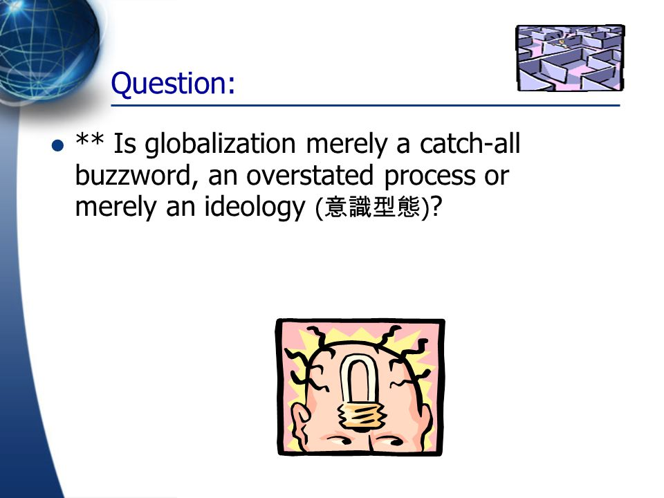 Question: ** Is globalization merely a catch-all buzzword, an overstated process or merely an ideology (意識型態)