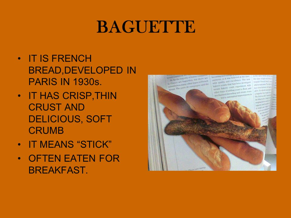 BAGUETTE IT IS FRENCH BREAD,DEVELOPED IN PARIS IN 1930s.
