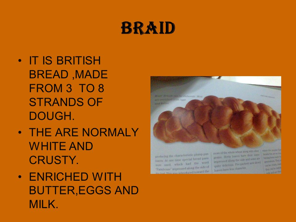 BRAID IT IS BRITISH BREAD ,MADE FROM 3 TO 8 STRANDS OF DOUGH.