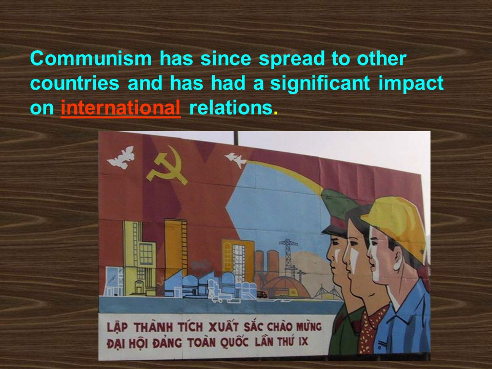 Communism has since spread to other countries and has had a significant impact on international relations.