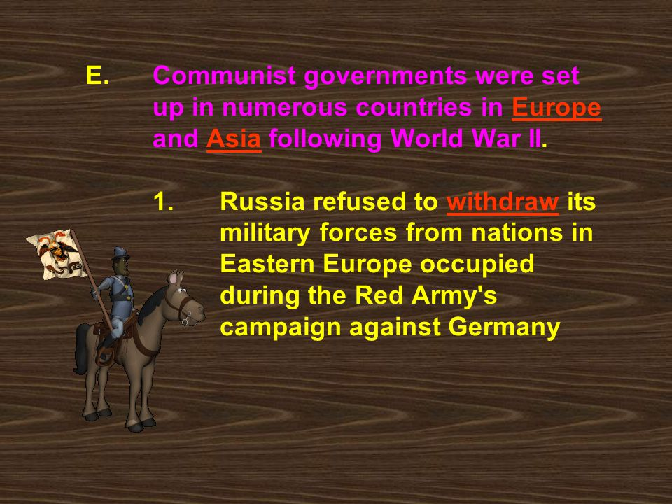 E. Communist governments were set. up in numerous countries in Europe