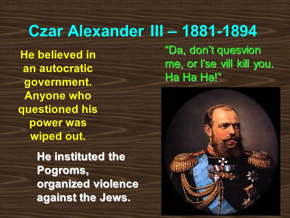 Czar Alexander III – 1881-1894 Da, don't quesvion me, or I'se vill kill you. Ha Ha Ha!