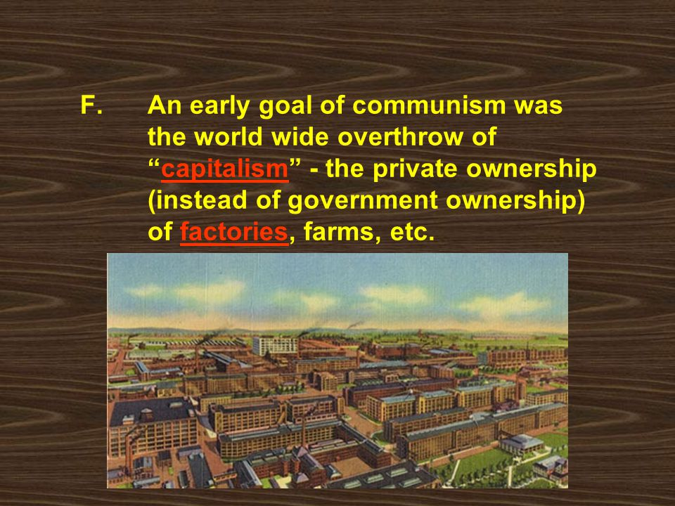F. An early goal of communism was. the world wide overthrow of